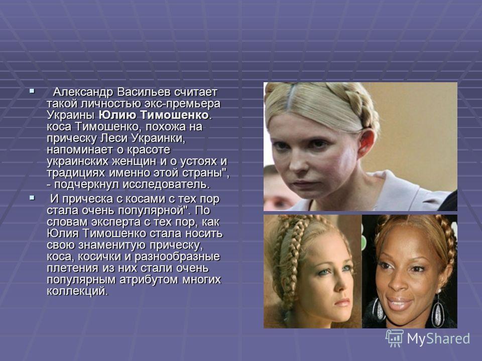 Александр Васильев считает такой личностью экс-премьера Украины Юлию Тимошенко. коса Тимошенко, похожа на прическу Леси Украинки, напоминает о красоте украинских женщин и о устоях и традициях именно этой страны