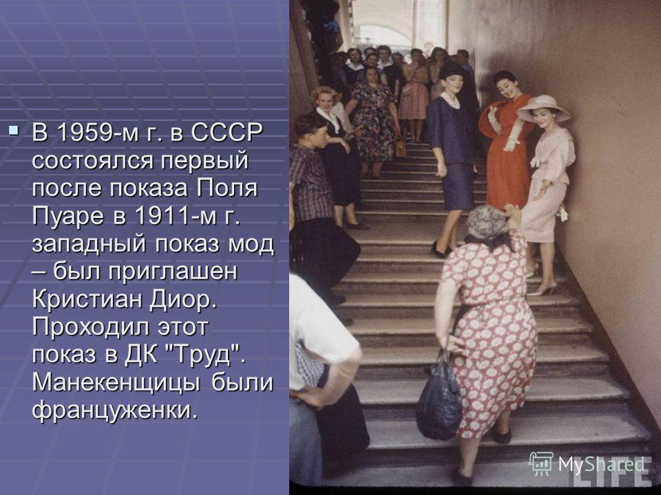 В 1959-м г. в СССР состоялся первый после показа Поля Пуаре в 1911-м г. западный показ мод – был приглашен Кристиан Диор. Проходил этот показ в ДК