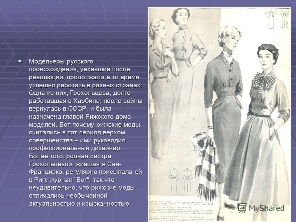 Модельеры русского происхождения, уехавшие после революции, продолжали в то время успешно работать в разных странах. Одна из них, Грохольцева, долго работавшая в Харбине, после войны вернулась в СССР, и была назначена главой Рижского дома моделей. Во
