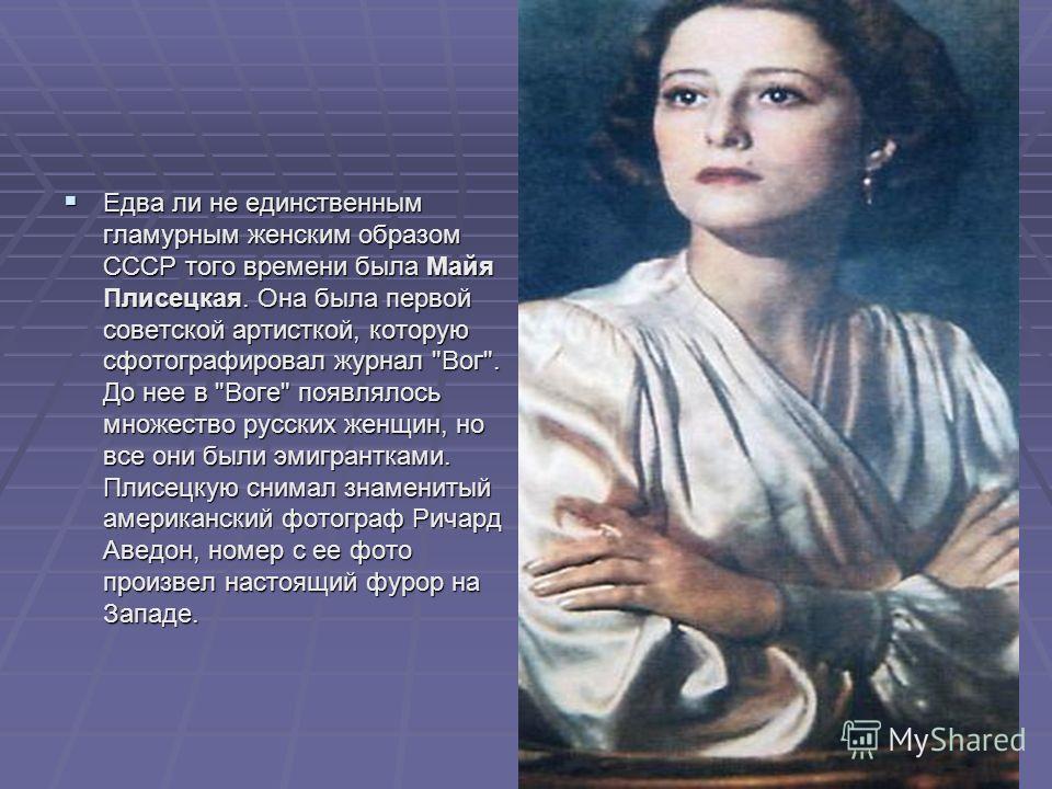Едва ли не единственным гламурным женским образом СССР того времени была Майя Плисецкая. Она была первой советской артисткой, которую сфотографировал журнал