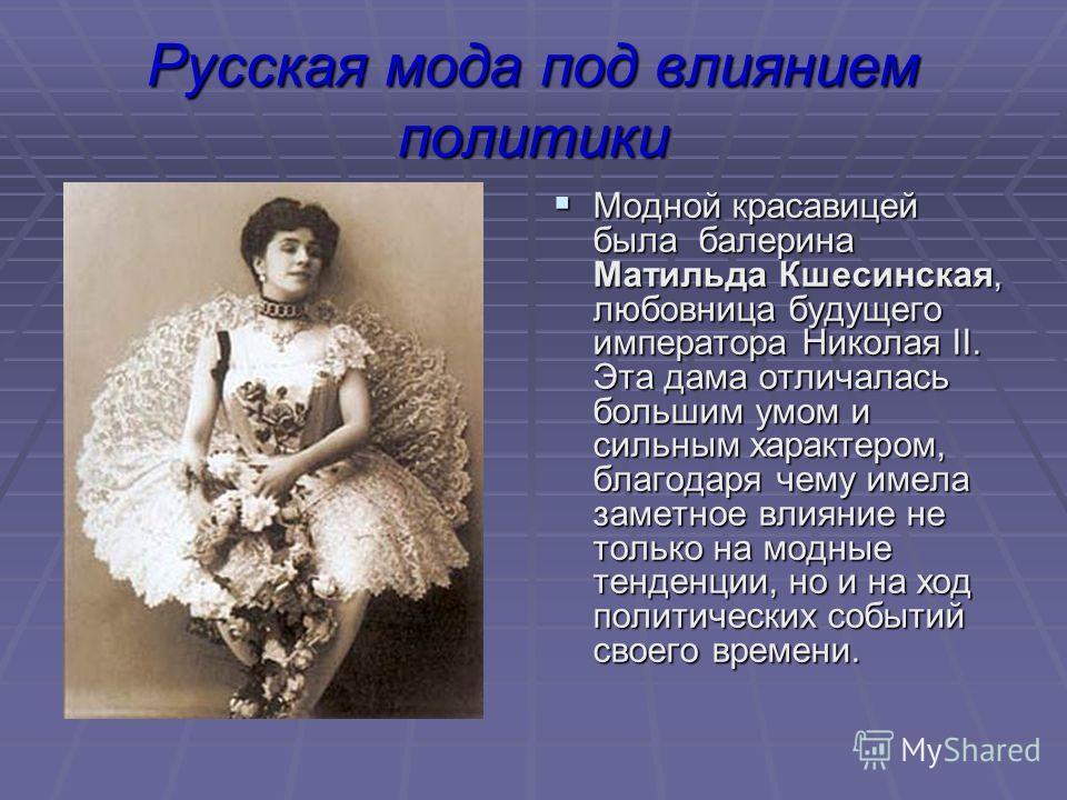 Русская мода под влиянием политики Модной красавицей была балерина Матильда Кшесинская, любовница будущего императора Николая II. Эта дама отличалась большим умом и сильным характером, благодаря чему имела заметное влияние не только на модные тенденц