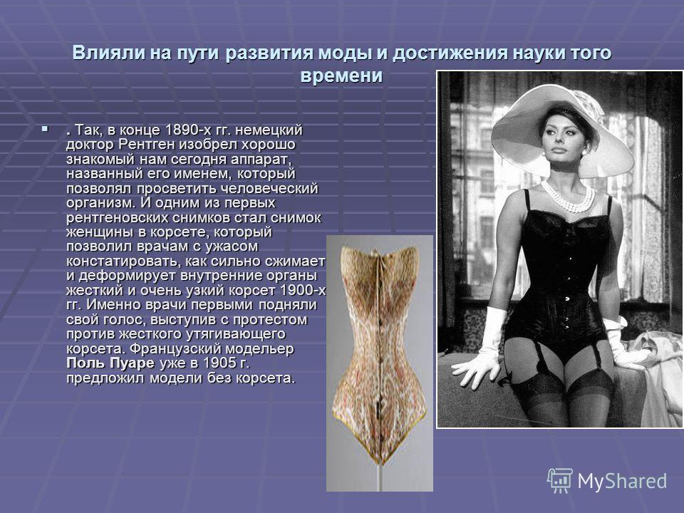 Влияли на пути развития моды и достижения науки того времени. Так, в конце 1890-х гг. немецкий доктор Рентген изобрел хорошо знакомый нам сегодня аппарат, названный его именем, который позволял просветить человеческий организм. И одним из первых рент