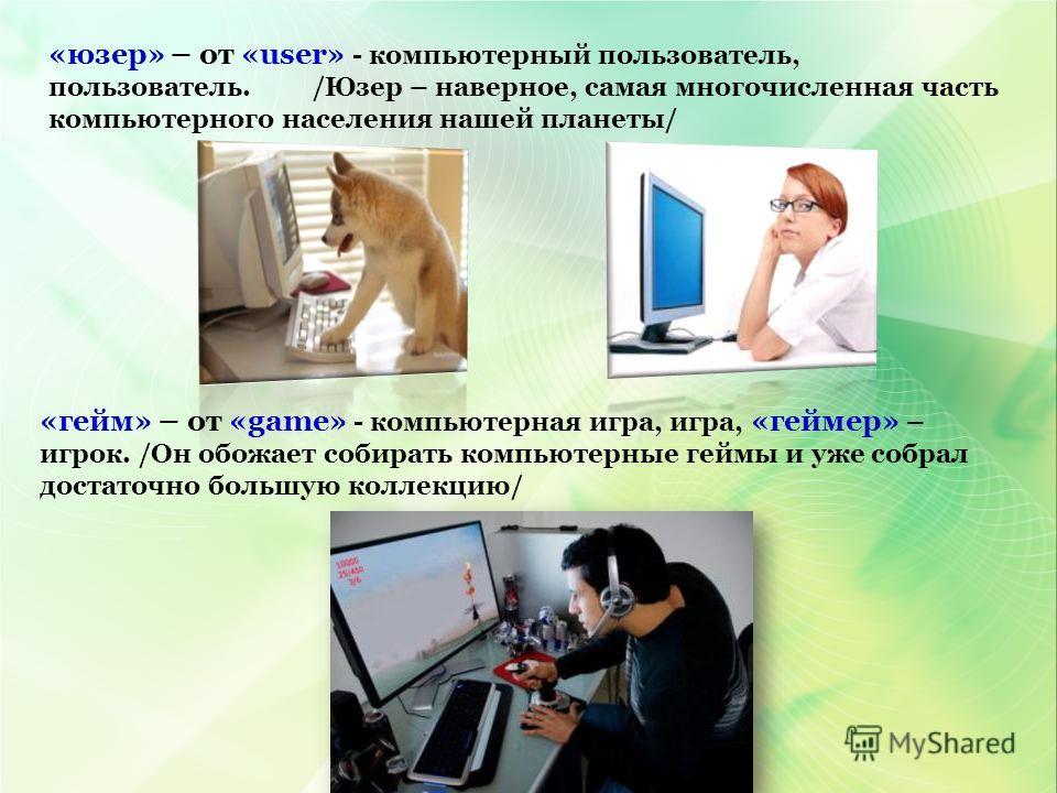 «юзер» – от «user» - компьютерный пользователь, пользователь. /Юзер – наверное, самая многочисленная часть компьютерного населения нашей планеты/ «гейм» – от «game» - компьютерная игра, игра, «геймер» – игрок. /Он обожает собирать компьютерные геймы