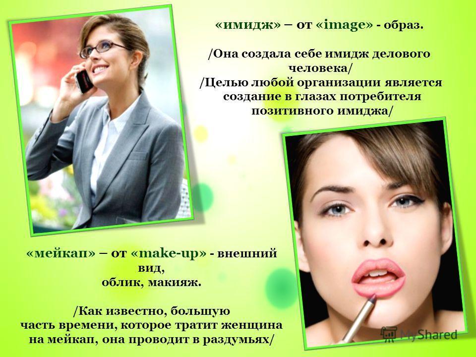«имидж» – от «image» - образ. /Она создала себе имидж делового человека/ /Целью любой организации является создание в глазах потребителя позитивного имиджа/ «мейкап» – от «make-up» - внешний вид, облик, макияж. /Как известно, большую часть времени, к