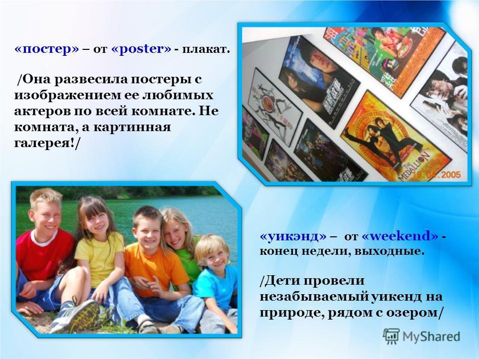 «постер» – от «poster» - плакат. / Она развесила постеры с изображением ее любимых актеров по всей комнате. Не комната, а картинная галерея!/ «уикэнд» – от «weekend» - конец недели, выходные. / Дети провели незабываемый уикенд на природе, рядом с озе