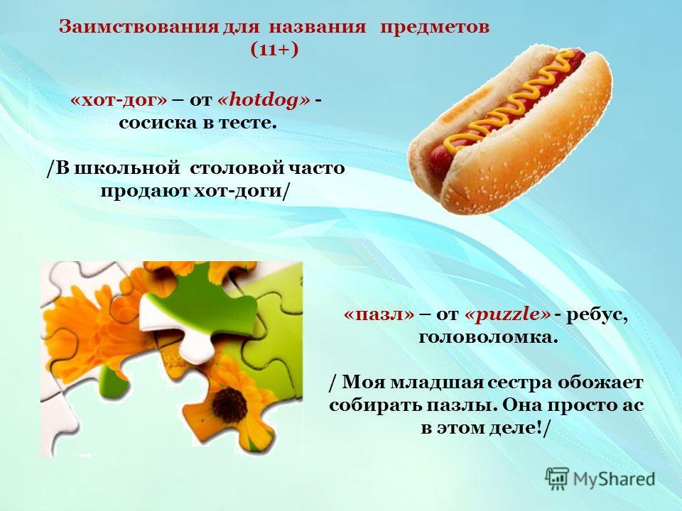 «хот-дог» – от «hotdog» - сосиска в тесте. /В школьной столовой часто продают хот-доги/ «пазл» – от «puzzle» - ребус, головоломка. / Моя младшая сестра обожает собирать пазлы. Она просто ас в этом деле!/ Заимствования для названия предметов (11+)