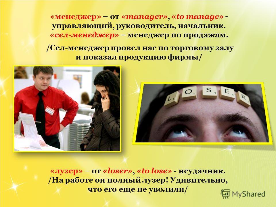«менеджер» – от «manager», «to manage» - управляющий, руководитель, начальник. «сел-менеджер» – менеджер по продажам. /Сел-менеджер провел нас по торговому залу и показал продукцию фирмы/ «лузер» – от «loser», «to lose» - неудачник. /На работе он пол