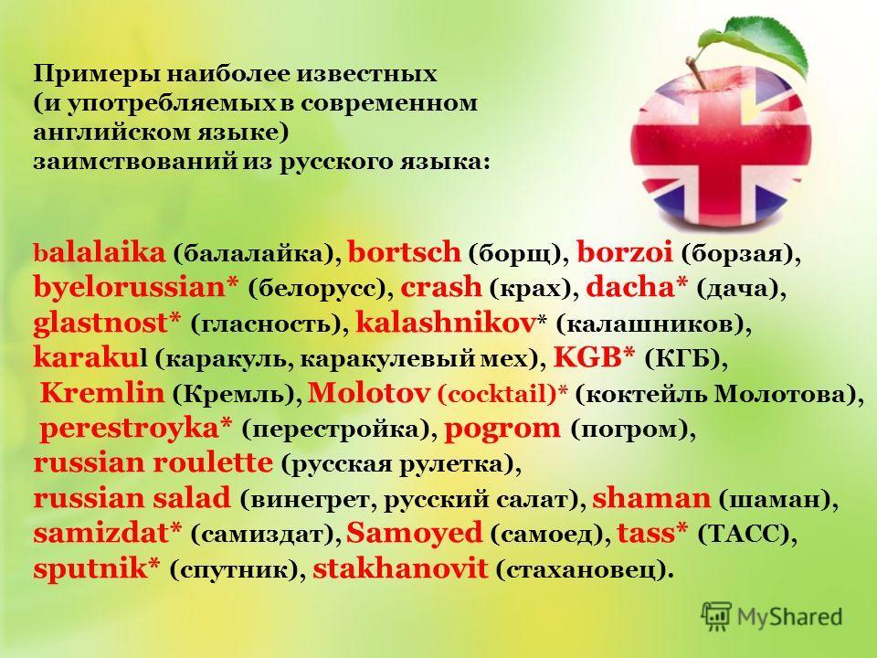 Примеры наиболее известных (и употребляемых в современном английском языке) заимствований из русского языка: b alalaika (балалайка), bortsch (борщ), borzoi (борзая), byelorussian* (белорусс), crash (крах), dacha* (дача), glastnost* (гласность), kalas