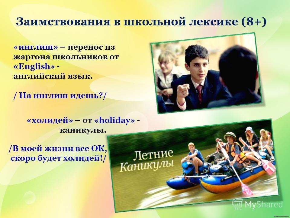 «инглиш» – перенос из жаргона школьников от «English» - английский язык. / На инглиш идешь?/ «холидей» – от «holiday» - каникулы. /В моей жизни все ОК, скоро будет холидей!/ Заимствования в школьной лексике (8+)