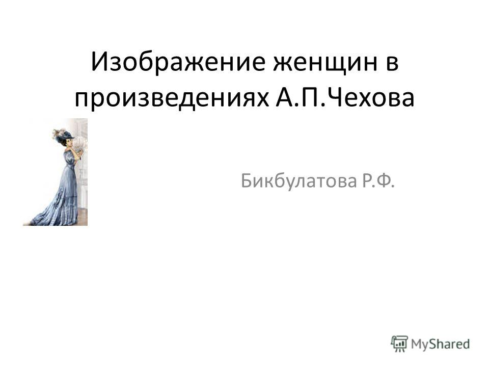 Изображение женщин в произведениях А.П.Чехова Бикбулатова Р.Ф.