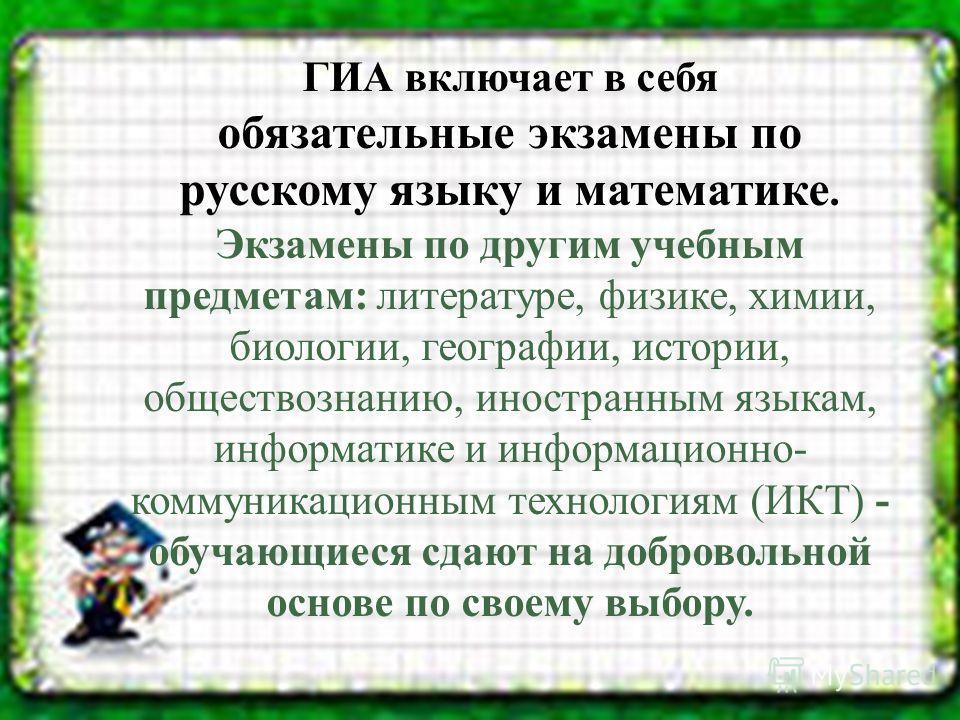 ГИА включает в себя обязательные экзамены по русскому языку и математике. Экзамены по другим учебным предметам: литературе, физике, химии, биологии, географии, истории, обществознанию, иностранным языкам, информатике и информационно- коммуникационным