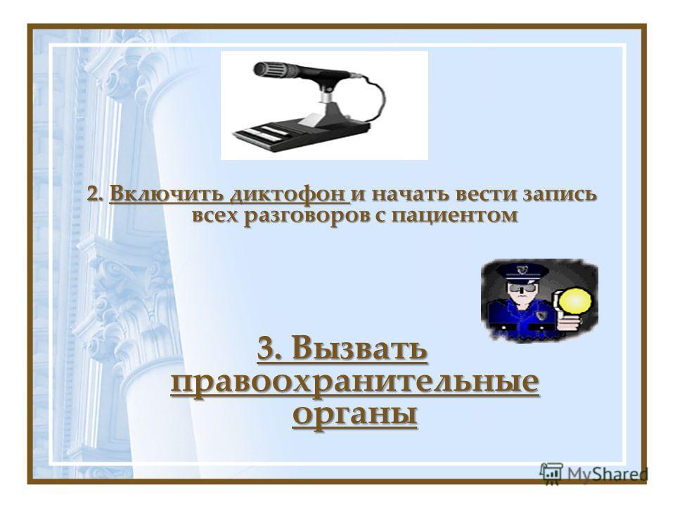 2. Включить диктофон и начать вести запись всех разговоров с пациентом 3. Вызвать правоохранительные органы