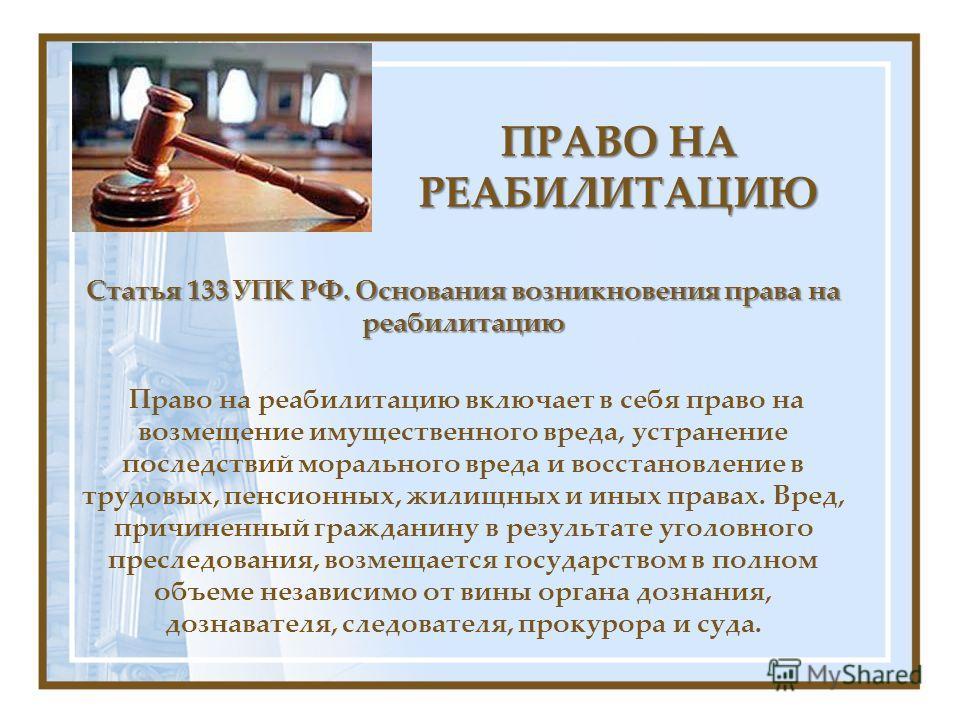 ПРАВО НА РЕАБИЛИТАЦИЮ Статья 133 УПК РФ. Основания возникновения права на реабилитацию Право на реабилитацию включает в себя право на возмещение имущественного вреда, устранение последствий морального вреда и восстановление в трудовых, пенсионных, жи