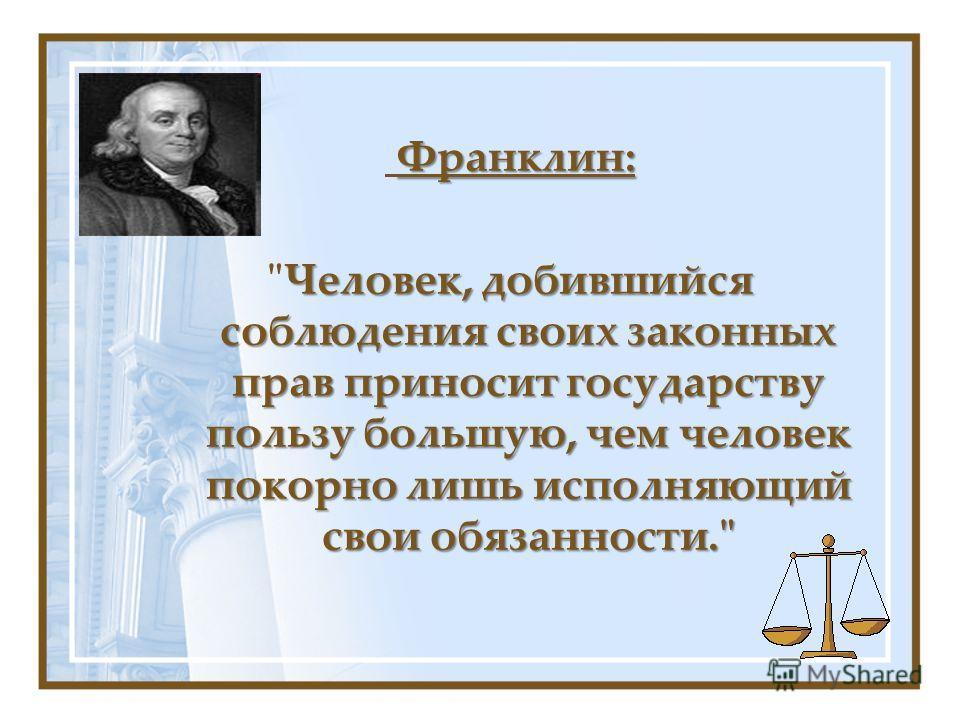 Франклин: Человек, добившийся соблюдения своих законных прав приносит государству пользу большую, чем человек покорно лишь исполняющий свои обязанности.