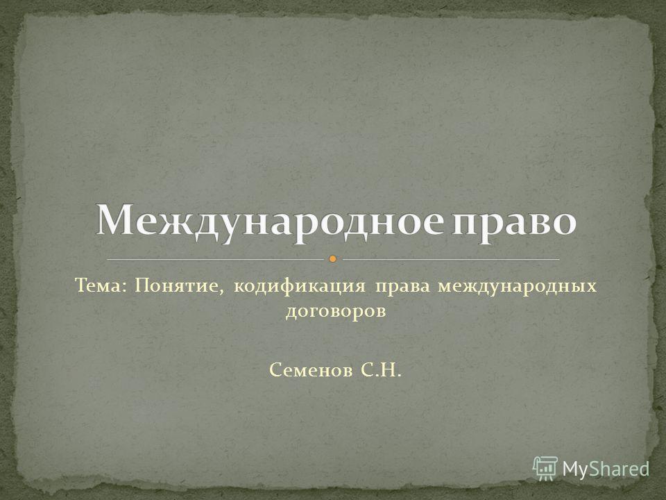 Тема: Понятие, кодификация права международных договоров Семенов С.Н.