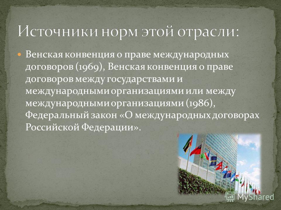 Венская конвенция о праве международных договоров (1969), Венская конвенция о праве договоров между государствами и международными организациями или между международными организациями (1986), Федеральный закон «О международных договорах Российской Фе