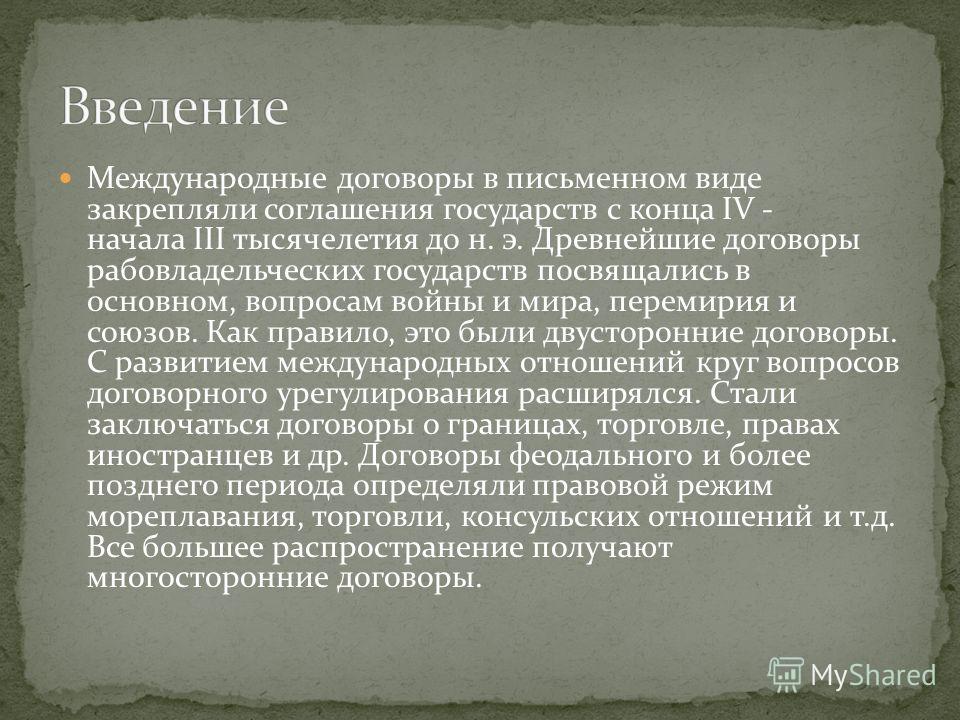 Международные договоры в письменном виде закрепляли соглашения государств с конца IV - начала III тысячелетия до н. э. Древнейшие договоры рабовладельческих государств посвящались в основном, вопросам войны и мира, перемирия и союзов. Как правило, эт