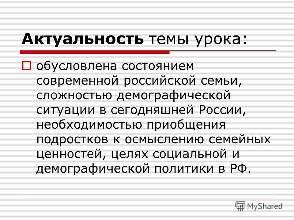 Актуальность темы урока: обусловлена состоянием современной российской семьи, сложностью демографической ситуации в сегодняшней России, необходимостью приобщения подростков к осмыслению семейных ценностей, целях социальной и демографической политики