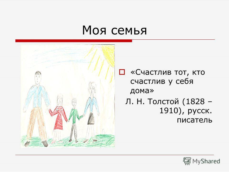 Моя семья «Счастлив тот, кто счастлив у себя дома» Л. Н. Толстой (1828 – 1910), русск. писатель