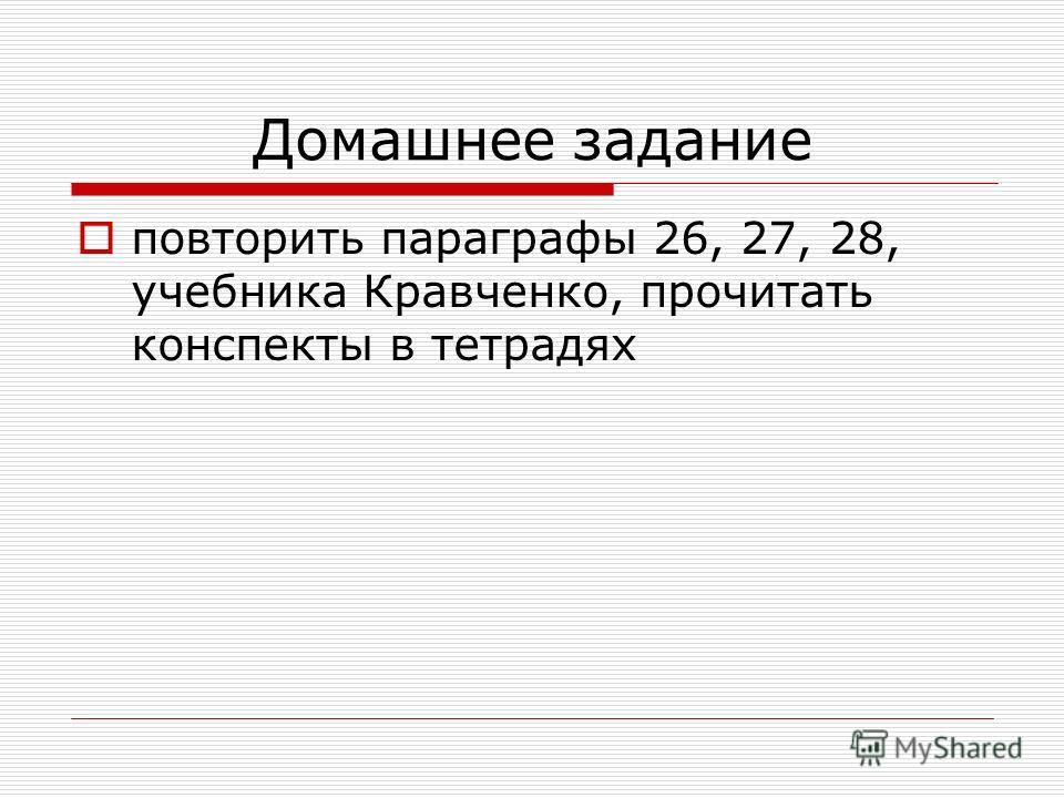 Домашнее задание повторить параграфы 26, 27, 28, учебника Кравченко, прочитать конспекты в тетрадях
