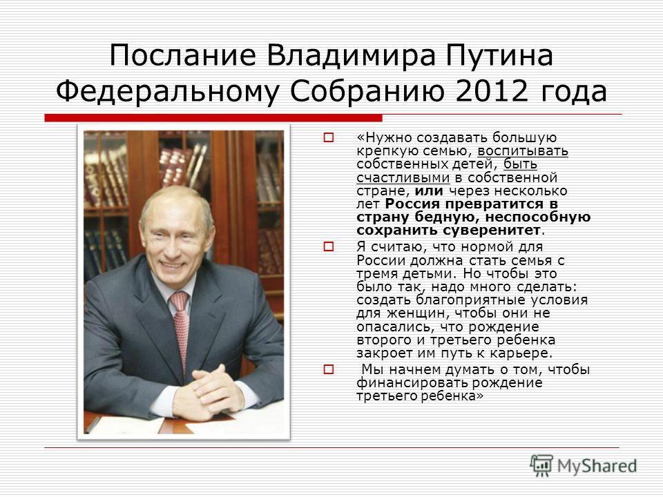 Послание Владимира Путина Федеральному Собранию 2012 года «Нужно создавать большую крепкую семью, воспитывать собственных детей, быть счастливыми в собственной стране, или через несколько лет Россия превратится в страну бедную, неспособную сохранить