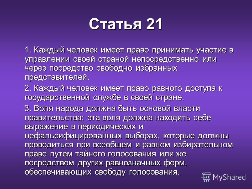 Статья 21 1. Каждый человек имеет право принимать участие в управлении своей страной непосредственно или через посредство свободно избранных представителей. 1. Каждый человек имеет право принимать участие в управлении своей страной непосредственно ил