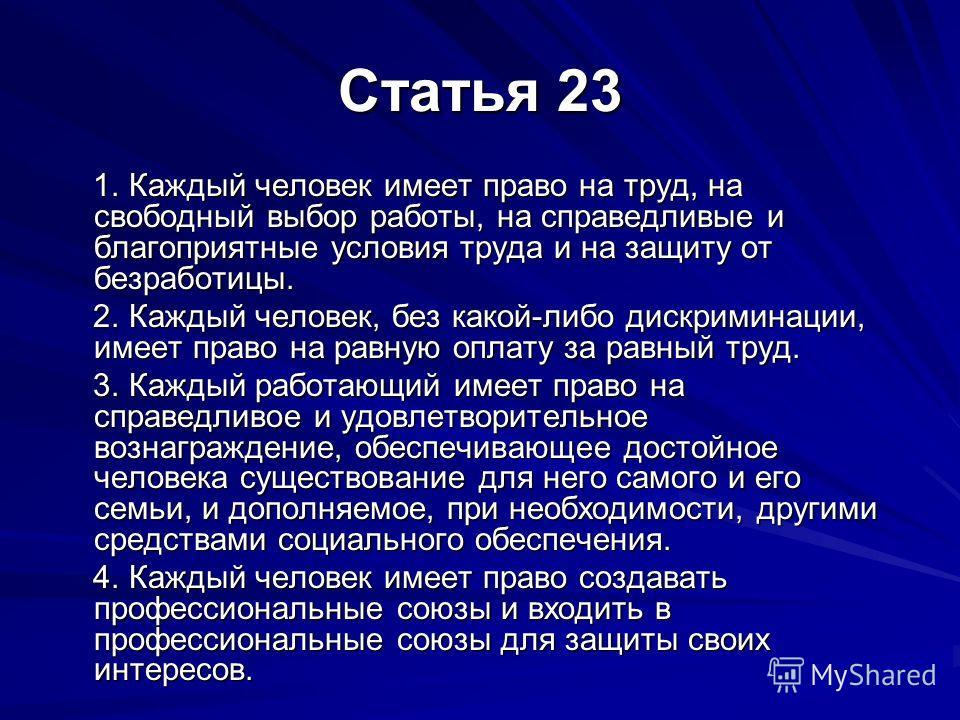 Статья 23 1. Каждый человек имеет право на труд, на свободный выбор работы, на справедливые и благоприятные условия труда и на защиту от безработицы. 1. Каждый человек имеет право на труд, на свободный выбор работы, на справедливые и благоприятные ус