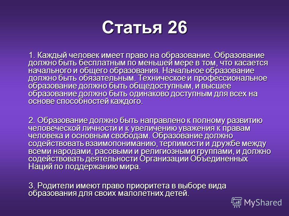 Статья 26 1. Каждый человек имеет право на образование. Образование должно быть бесплатным по меньшей мере в том, что касается начального и общего образования. Начальное образование должно быть обязательным. Техническое и профессиональное образование