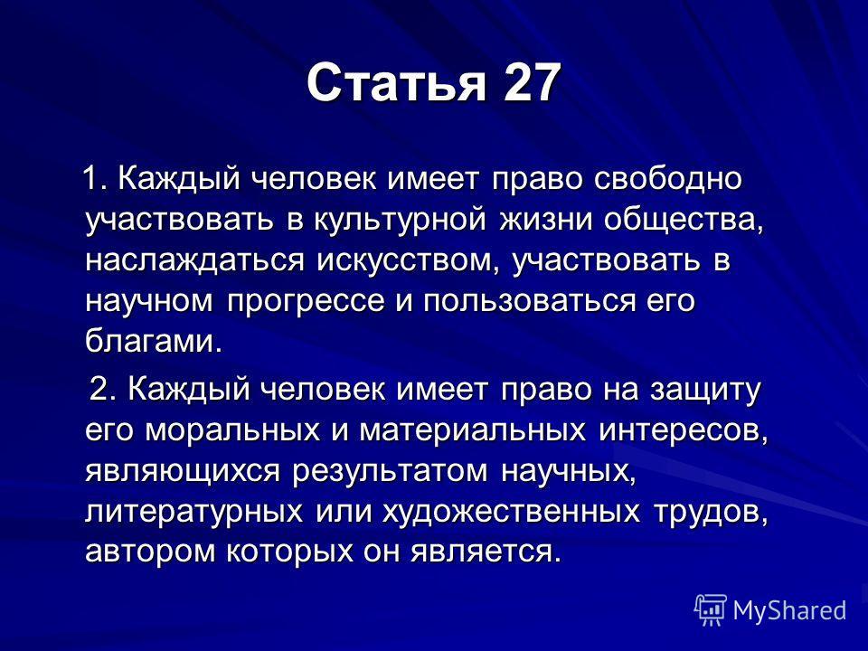 Статья 27 1. Каждый человек имеет право свободно участвовать в культурной жизни общества, наслаждаться искусством, участвовать в научном прогрессе и пользоваться его благами. 1. Каждый человек имеет право свободно участвовать в культурной жизни общес