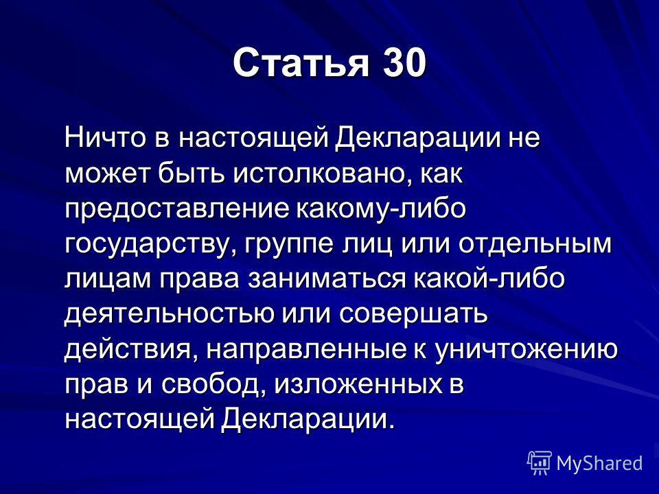 Статья 30 Ничто в настоящей Декларации не может быть истолковано, как предоставление какому-либо государству, группе лиц или отдельным лицам права заниматься какой-либо деятельностью или совершать действия, направленные к уничтожению прав и свобод, и