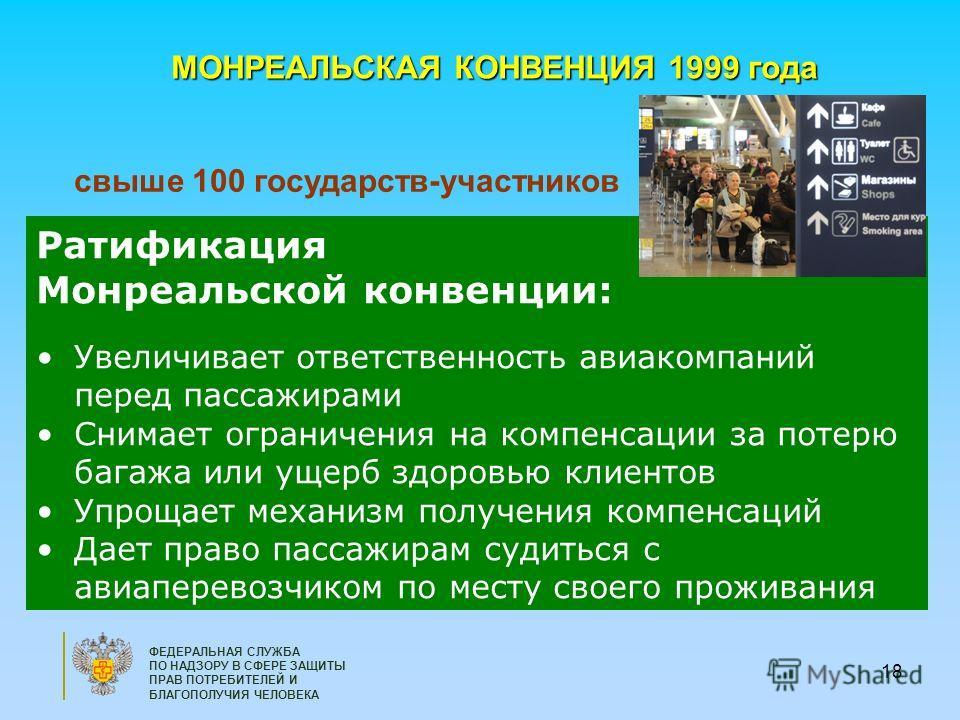 18 ФЕДЕРАЛЬНАЯ СЛУЖБА ПО НАДЗОРУ В СФЕРЕ ЗАЩИТЫ ПРАВ ПОТРЕБИТЕЛЕЙ И БЛАГОПОЛУЧИЯ ЧЕЛОВЕКА МОНРЕАЛЬСКАЯ КОНВЕНЦИЯ 1999 года свыше 100 государств-участников Ратификация Монреальской конвенции: Увеличивает ответственность авиакомпаний перед пассажирами