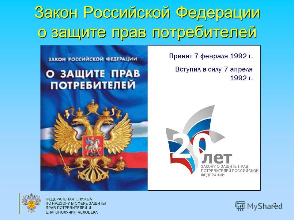 2 ФЕДЕРАЛЬНАЯ СЛУЖБА ПО НАДЗОРУ В СФЕРЕ ЗАЩИТЫ ПРАВ ПОТРЕБИТЕЛЕЙ И БЛАГОПОЛУЧИЯ ЧЕЛОВЕКА Закон Российской Федерации о защите прав потребителей ЗАКОНУ О ЗАЩИТЕ ПРАВ ПОТРЕБИТЕЛЕЙ РОССИЙСКОЙ ФЕДЕРАЦИИ Принят 7 февраля 1992 г. Вступил в силу 7 апреля 199