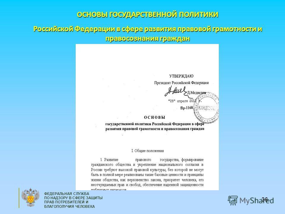 36 ФЕДЕРАЛЬНАЯ СЛУЖБА ПО НАДЗОРУ В СФЕРЕ ЗАЩИТЫ ПРАВ ПОТРЕБИТЕЛЕЙ И БЛАГОПОЛУЧИЯ ЧЕЛОВЕКА ОСНОВЫ ГОСУДАРСТВЕННОЙ ПОЛИТИКИ Российской Федерации в сфере развития правовой грамотности и правосознания граждан