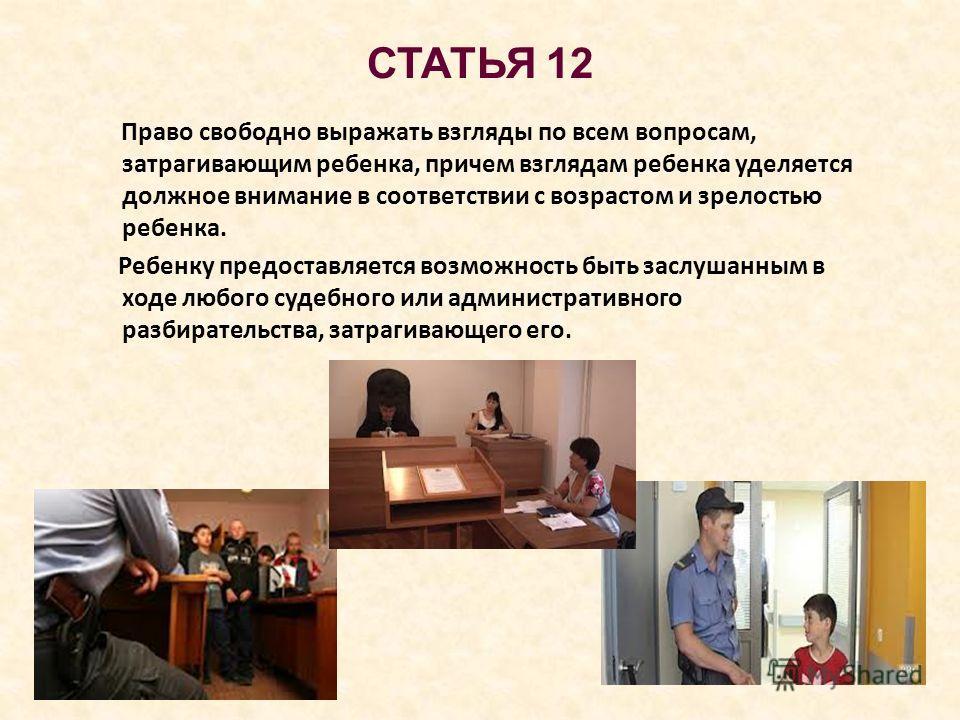 СТАТЬЯ 12 Право свободно выражать взгляды по всем вопросам, затрагивающим ребенка, причем взглядам ребенка уделяется должное внимание в соответствии с возрастом и зрелостью ребенка. Ребенку предоставляется возможность быть заслушанным в ходе любого с