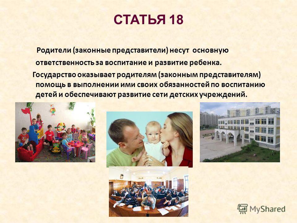 СТАТЬЯ 18 Родители (законные представители) несут основную ответственность за воспитание и развитие ребенка. Государство оказывает родителям (законным представителям) помощь в выполнении ими своих обязанностей по воспитанию детей и обеспечивают разви