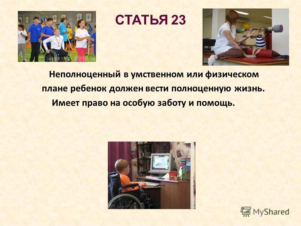 СТАТЬЯ 23 Неполноценный в умственном или физическом плане ребенок должен вести полноценную жизнь. Имеет право на особую заботу и помощь.