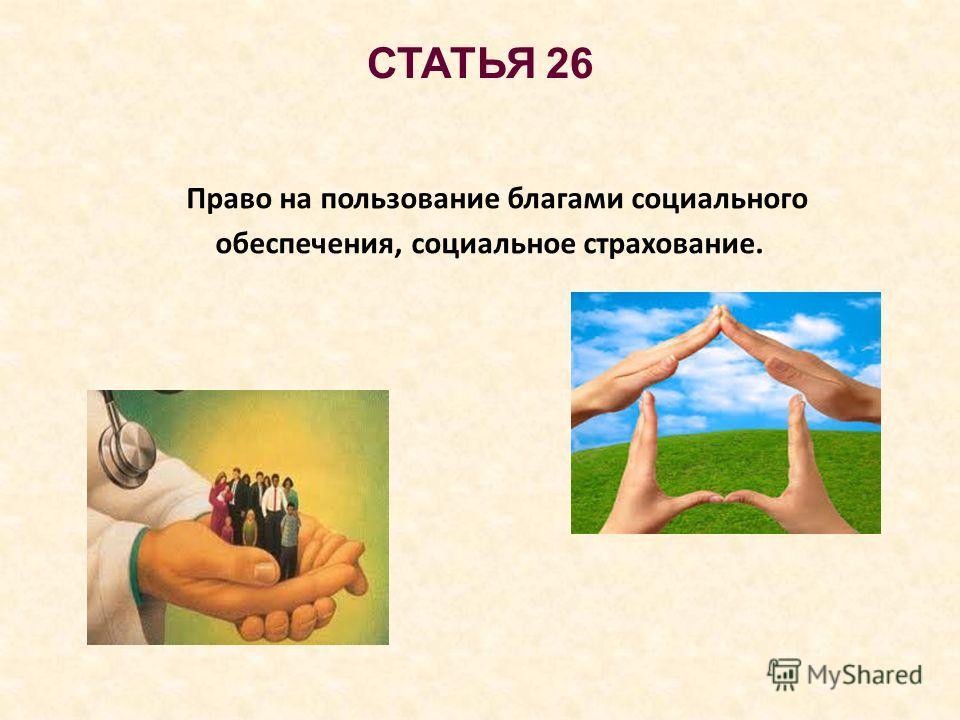 СТАТЬЯ 26 Право на пользование благами социального обеспечения, социальное страхование.