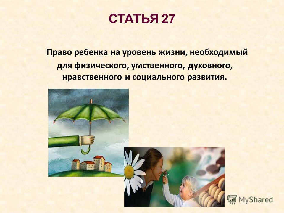 СТАТЬЯ 27 Право ребенка на уровень жизни, необходимый для физического, умственного, духовного, нравственного и социального развития.