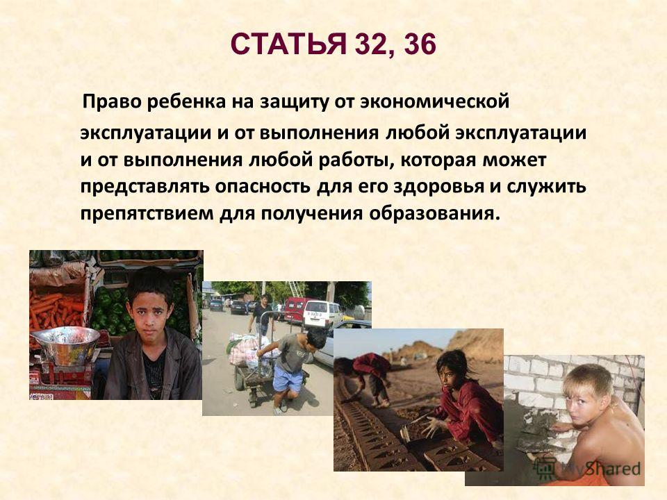 СТАТЬЯ 32, 36 Право ребенка на защиту от экономической эксплуатации и от выполнения любой эксплуатации и от выполнения любой работы, которая может представлять опасность для его здоровья и служить препятствием для получения образования.