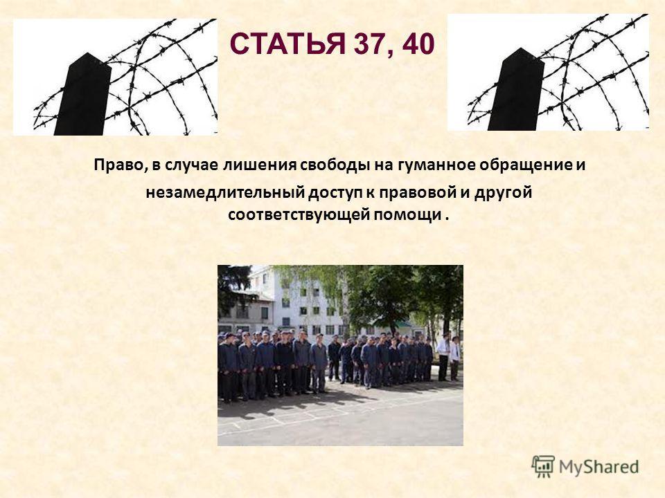 СТАТЬЯ 37, 40 Право, в случае лишения свободы на гуманное обращение и незамедлительный доступ к правовой и другой соответствующей помощи.