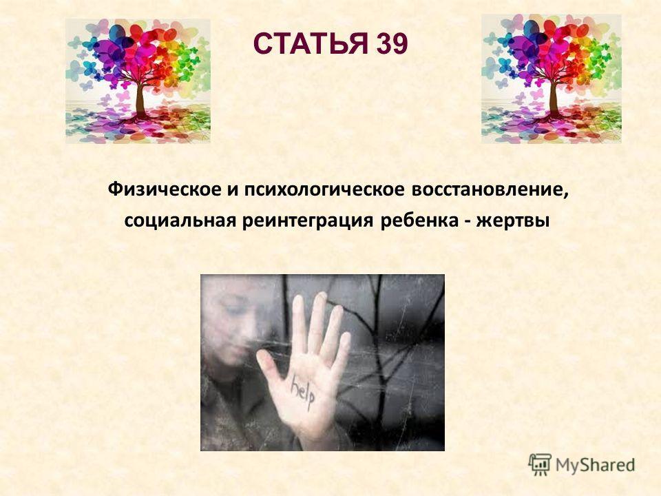 СТАТЬЯ 39 Физическое и психологическое восстановление, социальная реинтеграция ребенка - жертвы