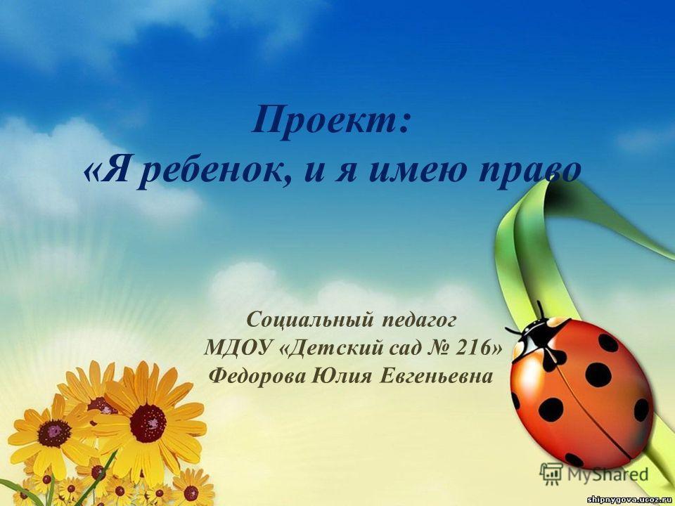 Проект: «Я ребенок, и я имею право Социальный педагог МДОУ «Детский сад 216» Федорова Юлия Евгеньевна