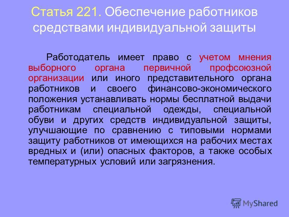 Статья 221. Обеспечение работников средствами индивидуальной защиты Работодатель имеет право с учетом мнения выборного органа первичной профсоюзной организации или иного представительного органа работников и своего финансово-экономического положения