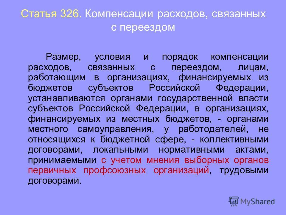 Статья 326. Компенсации расходов, связанных с переездом Размер, условия и порядок компенсации расходов, связанных с переездом, лицам, работающим в организациях, финансируемых из бюджетов субъектов Российской Федерации, устанавливаются органами госуда