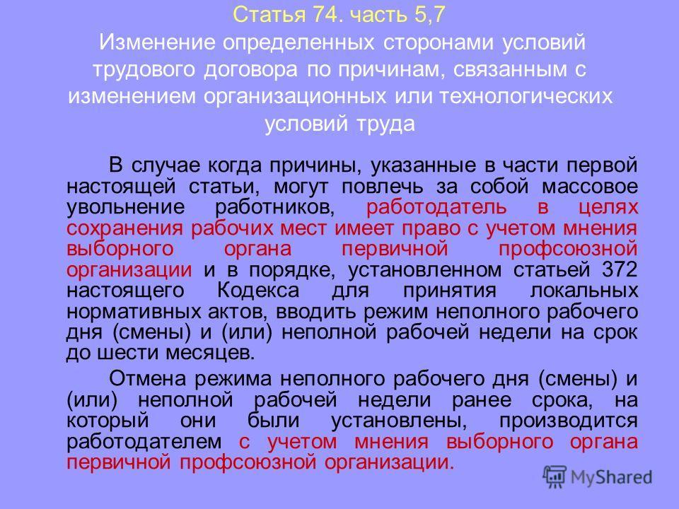 Статья 74. часть 5,7 Изменение определенных сторонами условий трудового договора по причинам, связанным с изменением организационных или технологических условий труда В случае когда причины, указанные в части первой настоящей статьи, могут повлечь за
