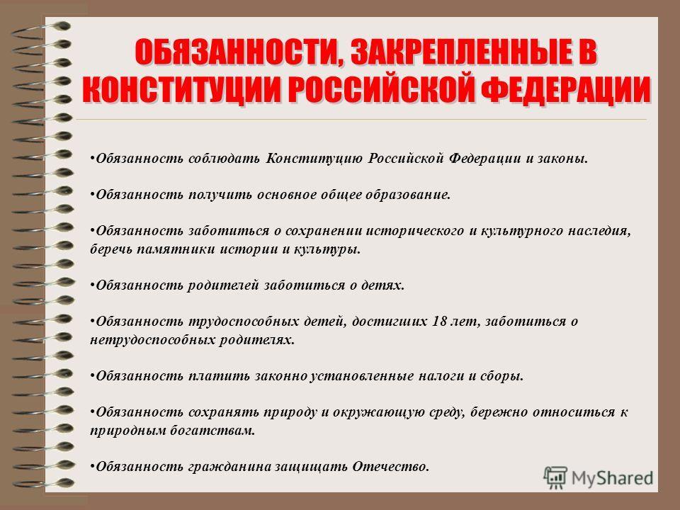 Обязанность соблюдать Конституцию Российской Федерации и законы. Обязанность получить основное общее образование. Обязанность заботиться о сохранении исторического и культурного наследия, беречь памятники истории и культуры. Обязанность родителей заб