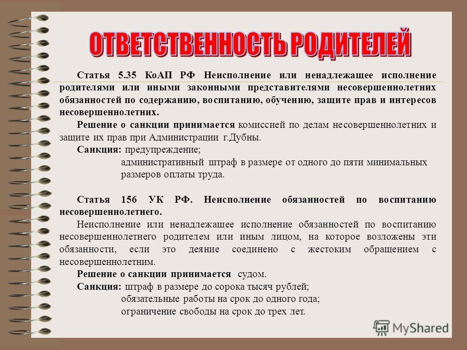 Статья 5.35 КоАП РФ Неисполнение или ненадлежащее исполнение родителями или иными законными представителями несовершеннолетних обязанностей по содержанию, воспитанию, обучению, защите прав и интересов несовершеннолетних. Решение о санкции принимается