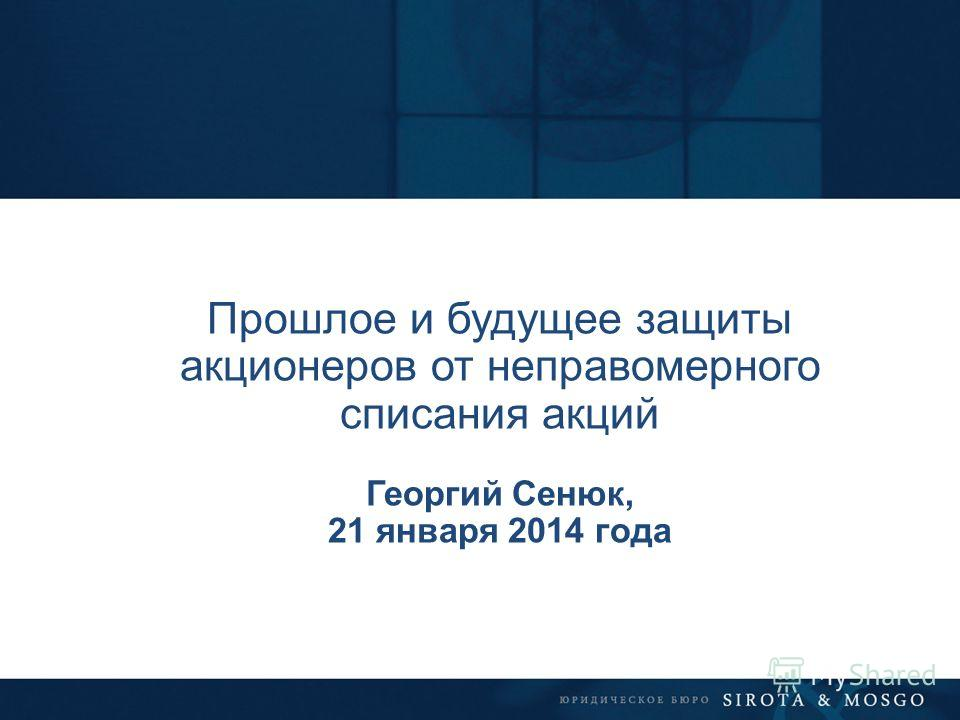 Прошлое и будущее защиты акционеров от неправомерного списания акций Георгий Сенюк, 21 января 2014 года