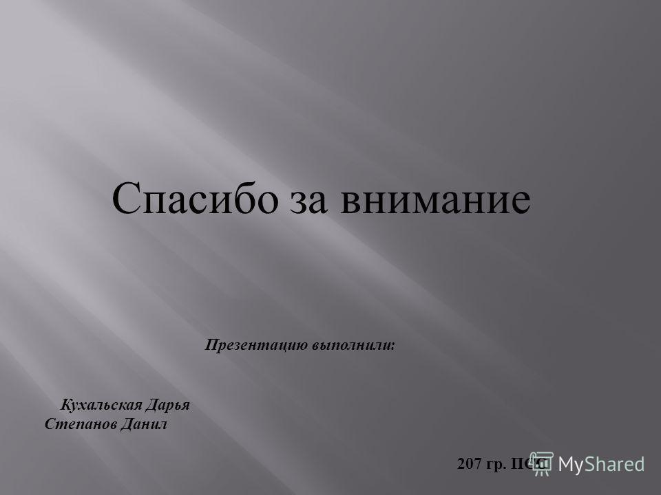 Спасибо за внимание Презентацию выполнили : Кухальская Дарья Степанов Данил 207 гр. ПСО