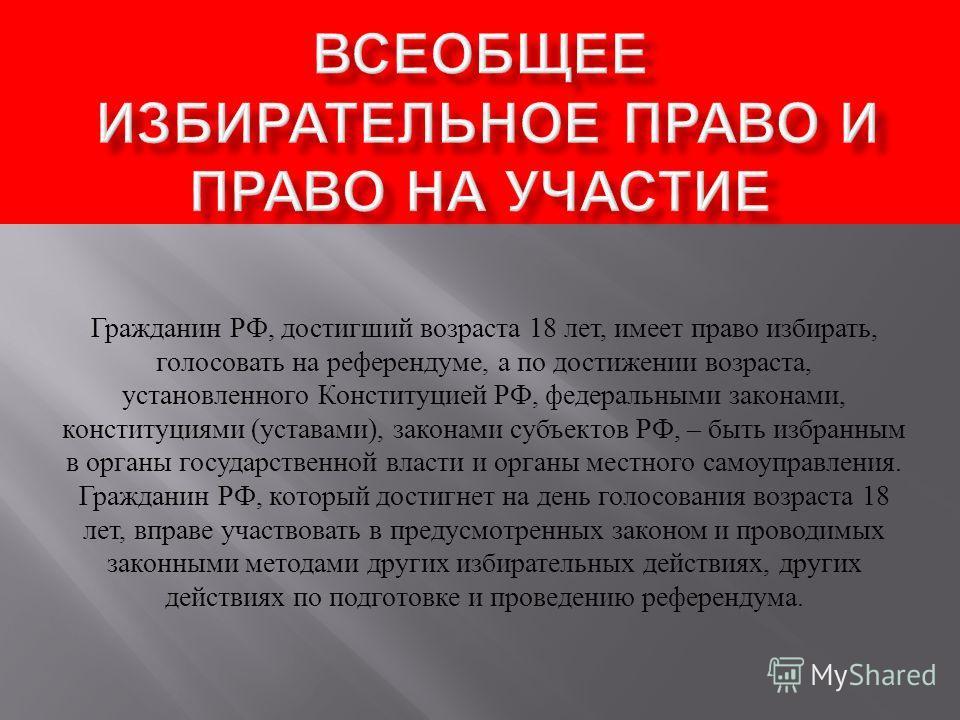 Гражданин РФ, достигший возраста 18 лет, имеет право избирать, голосовать на референдуме, а по достижении возраста, установленного Конституцией РФ, федеральными законами, конституциями ( уставами ), законами субъектов РФ, – быть избранным в органы го